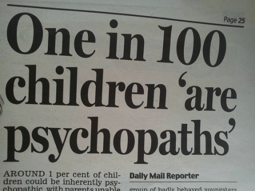 Inherently: Page 25  One in 100  children are  psychopaths  AROUND 1 per cent of chil- Daily Mail Reporter  dren could be inherently psy-  chonathic with narentsunahle groun of hadly hehaved voungsters