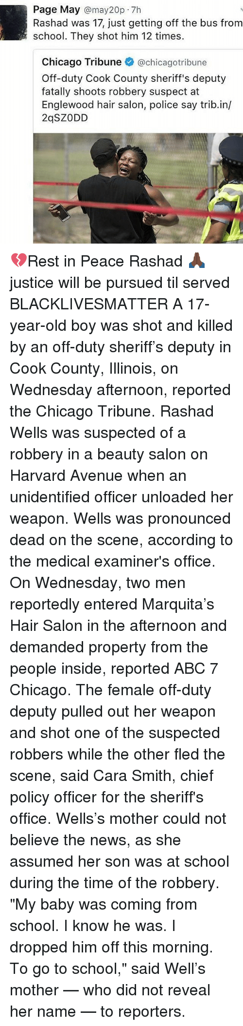 """hair salon: Page May  may20p.7h  Rashad was 17, just getting off the bus from  school. They shot him 12 times.  Chicago Tribune  @chicago tribune  Off-duty Cook County sheriff's deputy  fatally shoots robbery suspect at  Englewood hair salon, police say trib.in/  2qSZ ODD 💔Rest in Peace Rashad 🙏🏿 justice will be pursued til served BLACKLIVESMATTER A 17-year-old boy was shot and killed by an off-duty sheriff's deputy in Cook County, Illinois, on Wednesday afternoon, reported the Chicago Tribune. Rashad Wells was suspected of a robbery in a beauty salon on Harvard Avenue when an unidentified officer unloaded her weapon. Wells was pronounced dead on the scene, according to the medical examiner's office. On Wednesday, two men reportedly entered Marquita's Hair Salon in the afternoon and demanded property from the people inside, reported ABC 7 Chicago. The female off-duty deputy pulled out her weapon and shot one of the suspected robbers while the other fled the scene, said Cara Smith, chief policy officer for the sheriff's office. Wells's mother could not believe the news, as she assumed her son was at school during the time of the robbery. """"My baby was coming from school. I know he was. I dropped him off this morning. To go to school,"""" said Well's mother — who did not reveal her name — to reporters."""