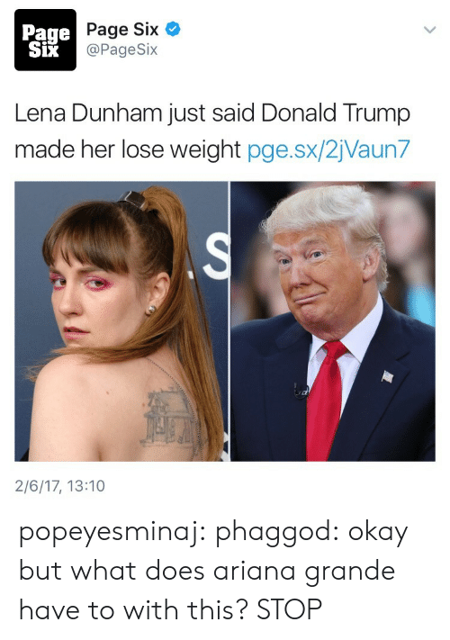 lena dunham: Page  SiX  Page Six  @PageSix  Lena Dunham just said Donald Trump  made her lose weight pge.sx/2jVaun7  2/6/17, 13:10 popeyesminaj:  phaggod:  okay but what does ariana grande have to with this?  STOP