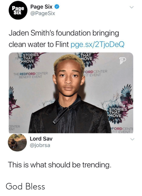 Jaden: Page Six  @PageSix  Page  Jaden Smith's foundation bringing  clean water to Flint pge.sx/2TjoDeQ  STORIES  THAT  MOVE  THAT  OVE  THE REDFORDCENTER  BENEFIT EVENT  ORDCENTER  IT EVENT  STORIES  THAT  MOVE  NTER  NT  FORDCE  Lord Sav  @jobrsa  This is what should be trending God Bless