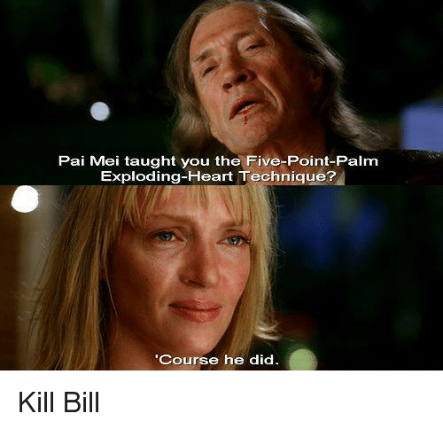 pai mei: Pai Mei taught you the Five-Point-Palm  Exploding-Heart Technique?  Course he did Kill Bill