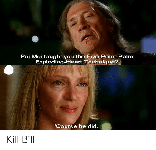 pai mei: Pai Mei taught you the Five-Point-Palm  Exploding-Heart Technique?  'Course he did. Kill Bill