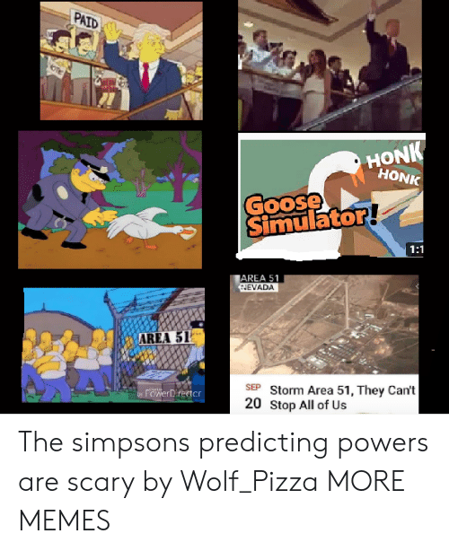 The Simpsons: PAID  HONK  HONK  Goose  Simulator!  1:1  AREA 51  HEVADA  AREA 51  SEP Storm Area 51, They Can't  20 Stop All of Us  rowerDirector  by The simpsons predicting powers are scary by Wolf_Pizza MORE MEMES