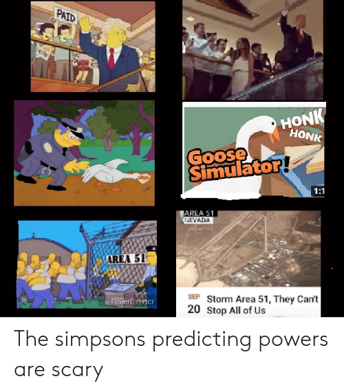 area 51: PAID  HONK  HONK  Goose  Simulator!  1:1  AREA 51  HEVADA  AREA 51  SEP Storm Area 51, They Can't  20 Stop All of Us  rowerDirector  by The simpsons predicting powers are scary