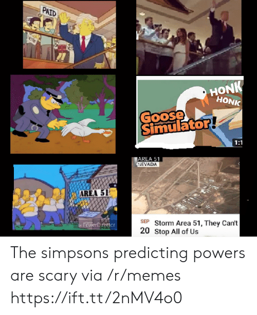 Memes, The Simpsons, and The Simpsons: PAID  HONK  HONK  Goose  Simulator!  1:1  AREA 51  NEVADA  AREA 51  SEP Storm Area 51, They Can't  20 Stop All of Us  by POwerDrertcr The simpsons predicting powers are scary via /r/memes https://ift.tt/2nMV4o0