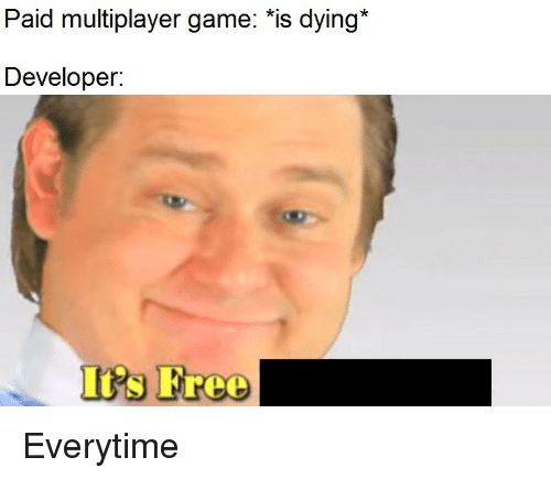 multiplayer: Paid multiplayer game: *is dying*  Developer:  Irs Free Everytime