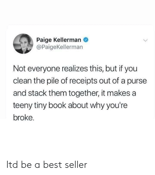 Best, Book, and Stack: Paige Kellerman  @PaigeKellerman  Not everyone realizes this, but if you  clean the pile of receipts out of a purse  and stack them together, it makes a  teeny tiny book about why you're  broke. Itd be a best seller