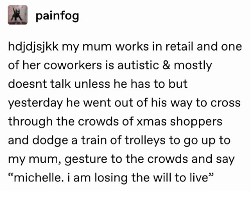 "Cross, Dodge, and Live: painfog  hdjdjsjkk my mum works in retail and one  of her coworkers is autistic & mostly  doesnt talk unless he has to but  yesterday he went out of his way to cross  through the crowds of xmas shoppers  and dodge a train of trolleys to go up to  my mum, gesture to the crowds and say  ""michelle. i am losing the will to live"""