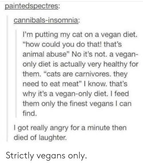 "Eat Meat: paintedspectres:  cannibals-insomnia:  I'm putting my cat on a vegan diet.  ""how could you do that! that's  animal abuse"" No it's not. a vegan-  only diet is actually very healthy for  them. ""cats are carnivores. they  need to eat meat"" I know. that's  why it's a vegan-only diet. I feed  them only the finest vegans I can  find.  I got really angry for a minute then  died of laughter. Strictly vegans only."