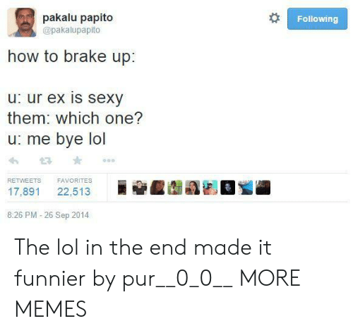 bye: pakalu papito  Following  @pakalupapito  how to brake up:  u: ur ex is sexy  them: which one?  u: me bye lol  FAVORITES  RETWEETS  22,513  17,891  8:26 PM -26 Sep 2014 The lol in the end made it funnier by pur__0_0__ MORE MEMES