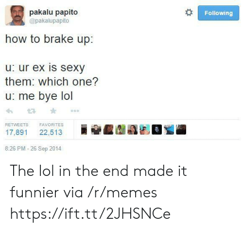 Favorites: pakalu papito  Following  @pakalupapito  how to brake up:  u: ur ex is sexy  them: which one?  u: me bye lol  FAVORITES  RETWEETS  22,513  17,891  8:26 PM -26 Sep 2014 The lol in the end made it funnier via /r/memes https://ift.tt/2JHSNCe