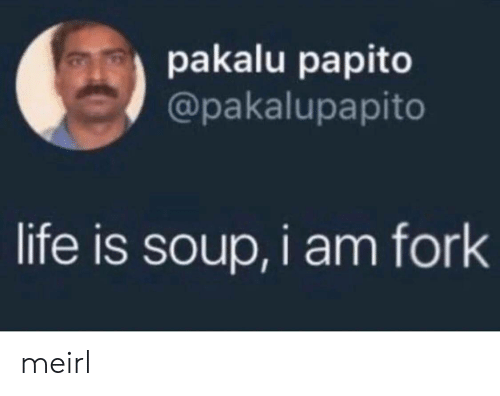 Fork: pakalu papito  @pakalupapito  life is soup, i am fork meirl