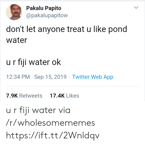 Pond: Pakalu Papito  @pakalupapitow  don't let anyone treat u like pond  water  ur fiji water ok  12:34 PM Sep 15, 2019 Twitter Web App  7.9K Retweets  17.4K Likes u r fiji water via /r/wholesomememes https://ift.tt/2Wnldqv