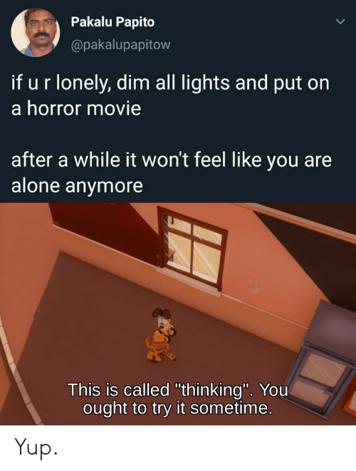 "Being Alone, Movie, and Horror: Pakalu Papito  @pakalupapitow  if ur lonely, dim all lights and put on  a horror movie  after a while it won't feel like you are  alone anymore  This is called ""thinking"". You  ought to try it sometime. Yup."