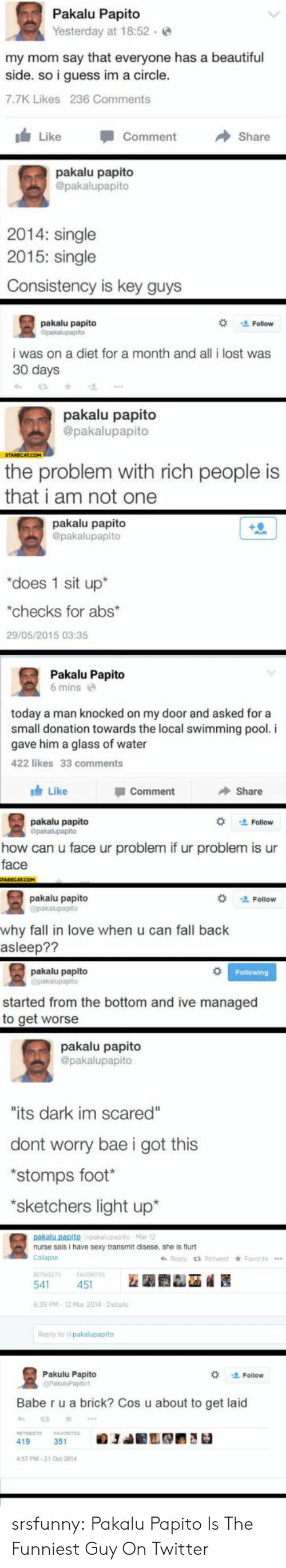 """started from the bottom: Pakalu Papito  Yesterday at 18:52.  my mom say that everyone has a beautiful  side. so i guess im a circle  7.7K Likes 236 Comments  I Like -Comment →Share  pakalu papito  @pakalupapito  2014: single  2015: single  Consistency is key guys  pakaļu papito  な 、 Follow  i was on a diet for a month and all i lost was  30 days  pakalu papito  @pakalupapito  the problem with rich people is  that i am not one  pakalu papito  @pakalupapito  """"does 1 sit up*  checks for abs  29/05/2015 03:35  Pakalu Papito  6 mins  today a man knocked on my door and asked for a  small donation towards the local swimming pool. i  gave him a glass of water  422 likes 33 comments  Like  Comment  Share  pakalu papito  Opakalupapito  Follow  how can u face ur problem if ur problem is ur  face  pakalu papito  Follow  why fall in love when u can fall back  asleep??  pakalu papito  started from the bottom and ive managed  to get worse  pakalu papito  @pakalupapito  its dark im scared""""  dont worry bae i got this  stomps foot  sketchers light up*  nurse sais I have sexy transmit disese, she is flurt  Collapse  639 PM-12 Mar 2014 Detail  Reply to  Pakulu Papito  Follow  Babe r u a brick? Cos u about to get laid  419  57 PM-21 Oct 2014 srsfunny:  Pakalu Papito Is The Funniest Guy On Twitter"""