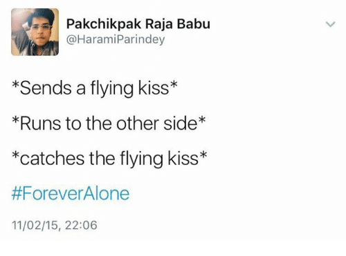 babu: Pakchik pak Raja Babu  @Harami Parin dey  Sends a flying kiss*  *Runs to the other side*  *catches the flying kiss  #Forever Alone  11/02/15, 22:06