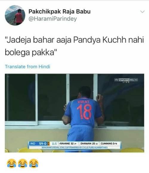"babu: Pakchikpak Raja Babu  @HaramiParindey  ""Jadeja bahar aaja Pandya Kuchh nahi  bolega pakka""  Translate from Hindi  LIVE  VIRAT  18  SEACRAMS ROVAL STAC CUP POWWERED BY CYCLE PURE ACARBATHES 😂😂😂"