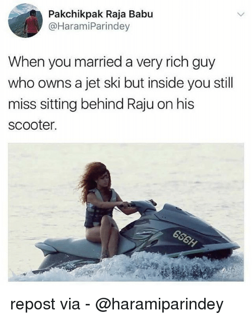 babu: Pakchikpak Raja Babu  @HaramiParindey  When you married a very rich guy  who owns a jet ski but inside you still  miss sitting behind Raju on his  scooter. repost via - @haramiparindey