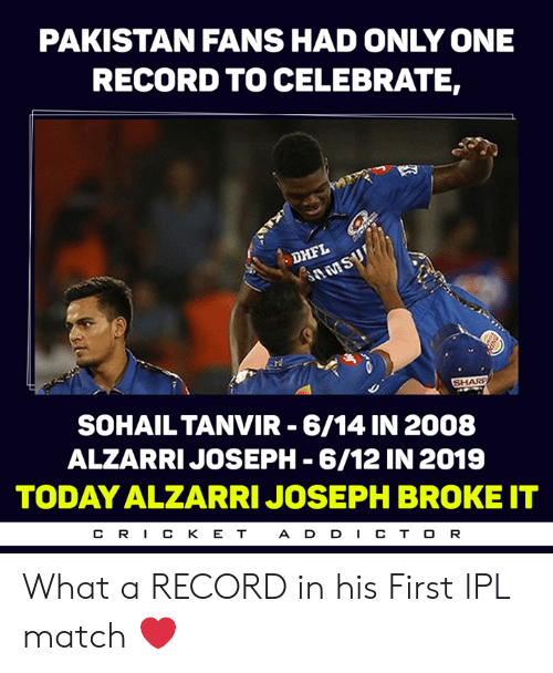 Memes, Match, and Pakistan: PAKISTAN FANS HAD ONLY ONE  RECORD TO CELEBRATE,  SOHAILTANVIR 6/14 IN 2008  ALZARRIJOSEPH -6/12 IN 2019  TODAY ALZARRI JOSEPH BROKE IT  CR丨CKET  A D D CT O R What a RECORD in his First IPL match ❤️