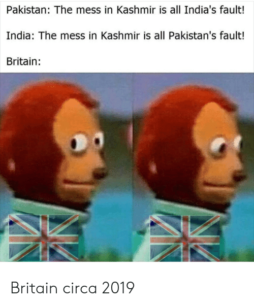 India, Pakistan, and Britain: Pakistan: The mess in Kashmir is all India's fault!  India: The mess in Kashmir is all Pakistan's fault!  Britain: Britain circa 2019