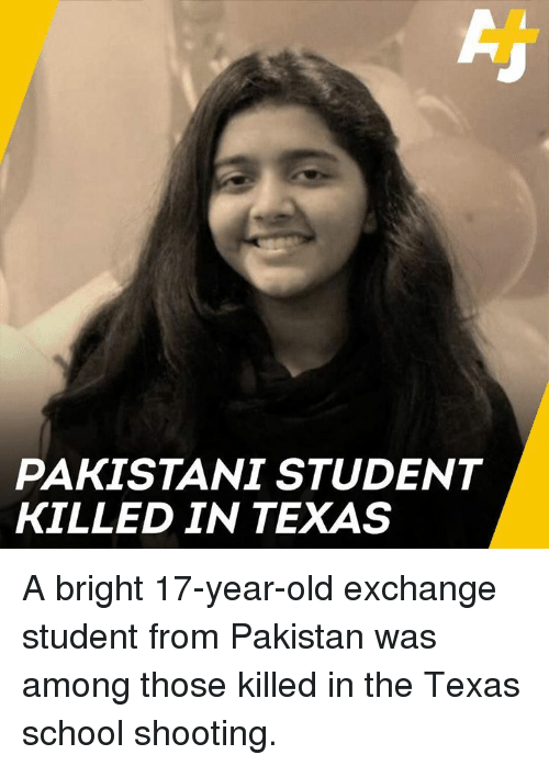Pakistani: PAKISTANI STUDENT  KILLED IN TEXAS A bright 17-year-old exchange student from Pakistan was among those killed in the Texas school shooting.