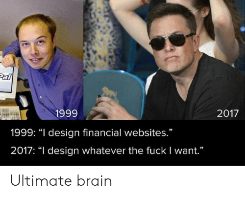 "Financial: Pal  1999  2017  1999: ""I design financial websites.""  2017: ""I design whatever the fuck I want."" Ultimate brain"
