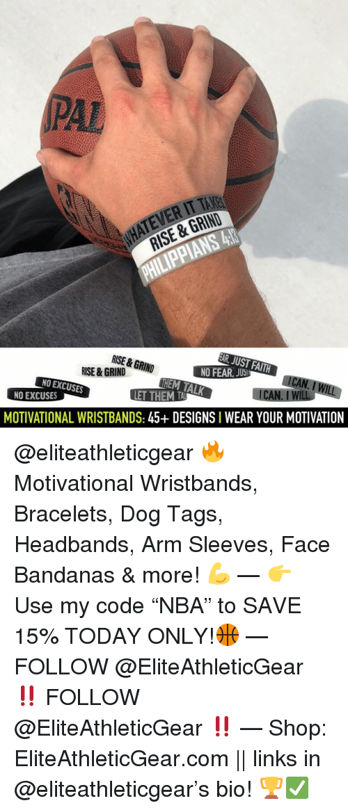 "Basketball, Nba, and Sports: PAL  ATEVER IT TAKE  RISE & GRIND  RISE & GRIN  HEM TALK  NO EXCUSES  NO EXCUSES  MOTIVATIONAL WRISTBANDS: 45+ DESIGNS I WEAR YOUR MOTIVATION @eliteathleticgear 🔥 Motivational Wristbands, Bracelets, Dog Tags, Headbands, Arm Sleeves, Face Bandanas & more! 💪 — 👉 Use my code ""NBA"" to SAVE 15% TODAY ONLY!🏀 — FOLLOW @EliteAthleticGear ‼️ FOLLOW @EliteAthleticGear ‼️ — Shop: EliteAthleticGear.com 