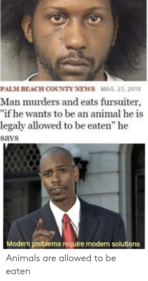"""Be Eaten: PALM BEACH COUNTY NEWS MAR. 23, 2018  Man murders and eats fursuiter  """"if he wants to be an animal he is  legaly allowed to be eaten"""" he  says  Modern problems require modern solutions Animals are allowed to be eaten"""