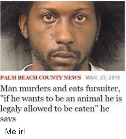 "News, Animal, and Irl: PALMBEACH COUNTY NEWS MAR. 23, 2018  Man murders and eats fursuiter,  ""if he wants to be an animal he is  legaly allowed to be eaten"" he  says Me irl"