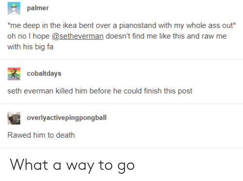 """Killed Him: palmer  """"me deep in the ikea bent over a pianostand with my whole ass out*  oh no I hope @setheverman doesn't find me like this and raw me  with his big fa  cobaltdays  seth everman killed him before he could finish this post  overlyactivepingpongball  Rawed him to death What a way to go"""