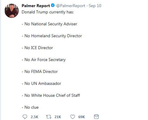 No Ice: Palmer Report @PalmerReport Sep 10  Donald Trump currently has:  - No National Security Adviser  - No Homeland Security Director  - No ICE Director  - No Air Force Secretary  - No FEMA Director  - No UN Ambassador  - No White House Chief of Staff  - No clue  21K  2.5K  69K  Σ