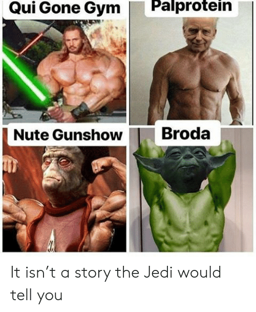 T A: Palprotein  Qui Gone Gym  Broda  Nute Gunshow It isn't a story the Jedi would tell you