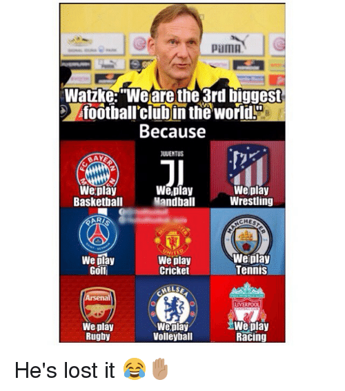 "Basketball, Memes, and Wrestling: pama  Watzke:""We are the 3rd biggest  foothall'clubin the world!  Because  I0  JUUENTUS  Weplay  Basketball  ARI  We,play  Mandball  Weplay  Wrestling  CHES  We play  Golf  We play  Cricket  Weiplay  Tennis  LIVERPOO  We play  Rugby  Weplay  Volleyball  We play  Racing He's lost it 😂✋🏽"