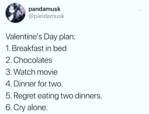 Being Alone, Regret, and Valentine's Day: pandamusk  @pandamusk  Valentine's Day plar  1. Breakfast in beg  2. Chocolates  3. Watch movie  4. Dinner for two.  5. Regret eating two dinners.  6.Cry alone