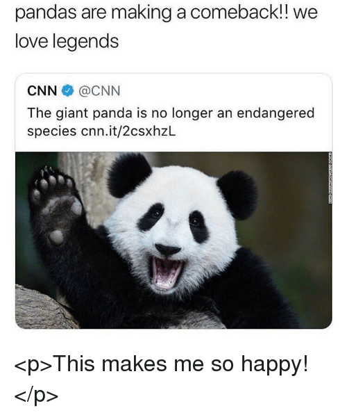 giant panda: pandas are making a comeback!!  love legends  we  CNN@CNN  The giant panda is no longer an endangered  species cnn.it/2csxhzL <p>This makes me so happy!</p>