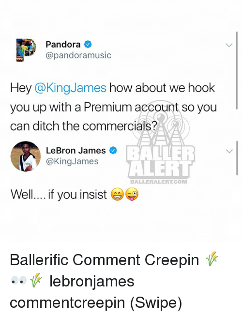 Baller Alert, LeBron James, and Memes: Pandora  @pandoramusic  Hey @KingJames how about we hook  you up with a Premium account so you  can ditch the commercials?  LeBron James  @KingJames  BALLER  ALERT  BALLERALERTCOM  Well... if you insist Ballerific Comment Creepin 🌾👀🌾 lebronjames commentcreepin (Swipe)