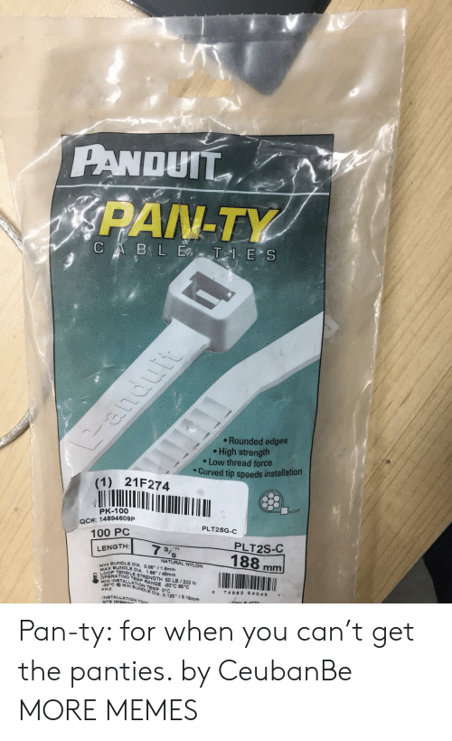 """Anaconda, Dank, and Memes: PANDUTT  PAN-TY  Rounded edges  High strength  e Low thread force  Curved tip speeds installation  (1) 21F274  PK-100  QCA: 14894609P  100 PC  PLT2SG-  PLT2S-C  NATURAL NYLON  BUNDLE DIA. 0.06 1  MAP TENSILE STRENGTH 60 LB 1222 N  BUNDLE DIA, 1.88"""" / 48mm  .6mm  OPE  EN INSTTRANGE 60°C 85°C  TEMP  MIN BUNDLE DIA  ON TEMP 0°C  0 74983 6 4045 7  AH-2  0125-3.18mm  NSTALLATION Ton  GTS (MSS Pan-ty: for when you can't get the panties. by CeubanBe MORE MEMES"""