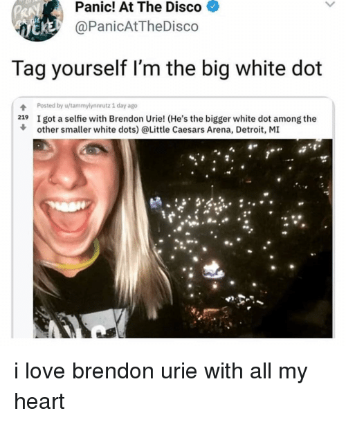 Detroit, Little Caesars, and Love: Panic!  At  The  Disco  PanicAtTheDisco  Tag yourself I'm the big white dot  4 Posted by u/tammylynnrutz 1 day ago  219 I got a selfie with Brendon Urie! (He's the bigger white dot among the  other smaller white dots) @Little Caesars Arena, Detroit, MI  90 i love brendon urie with all my heart
