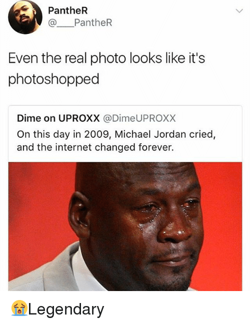 realness: PantheR  @ PantheR  Even the real photo looks like it's  photoshopped  Dime on UPROXX @DimeUPROXX  On this day in 2009, Michael Jordan cried,  and the internet changed forever. 😭Legendary