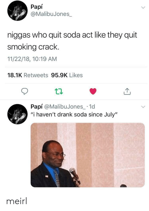 """Smoking, Soda, and MeIRL: Papí  @MalibuJones  niggas who quit soda act like they quit  smoking crack.  11/22/18, 10:19 AM  18.1K Retweets 95.9K Likes  tl  Papí @MalibuJones_ 1d  """"i haven't drank soda since July"""" meirl"""