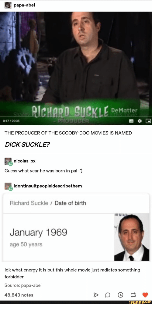 Energy, Movies, and Scooby Doo: papa-abel  RICHARD SUCKLE  DeMatter  in this movie  Shagay  PRODUCER  0:17/2035  THE PRODUCER OF THE SCOOBY-DOO MOVIES IS NAMED  DICK SUCKLE?  nicolas-px  Guess what year he was born in pal :')  idontinsultpeopleidescribethem  Richard Suckle Date of birth  January 1969  age 50 years  Idk what energy it is but this whole movie just radiates something  forbidden  Source: papa-abel  48,843 notes  ifunny.co