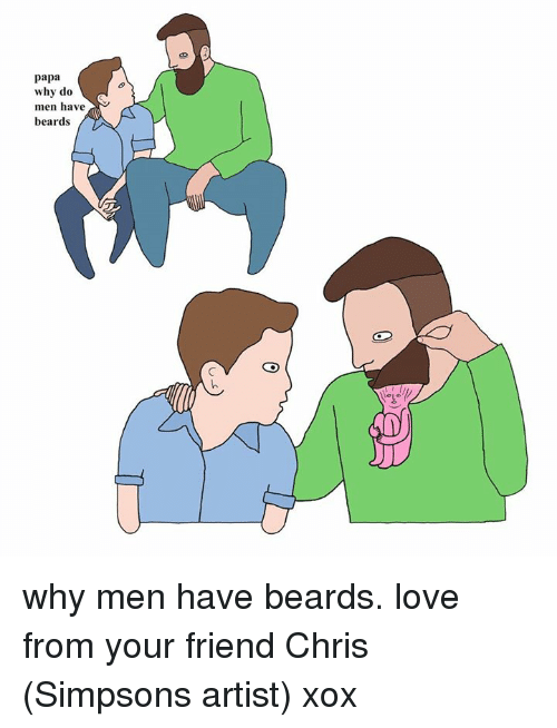 Chris Simpsons: papa  why do  men have  beards why men have beards. love from your friend Chris (Simpsons artist) xox