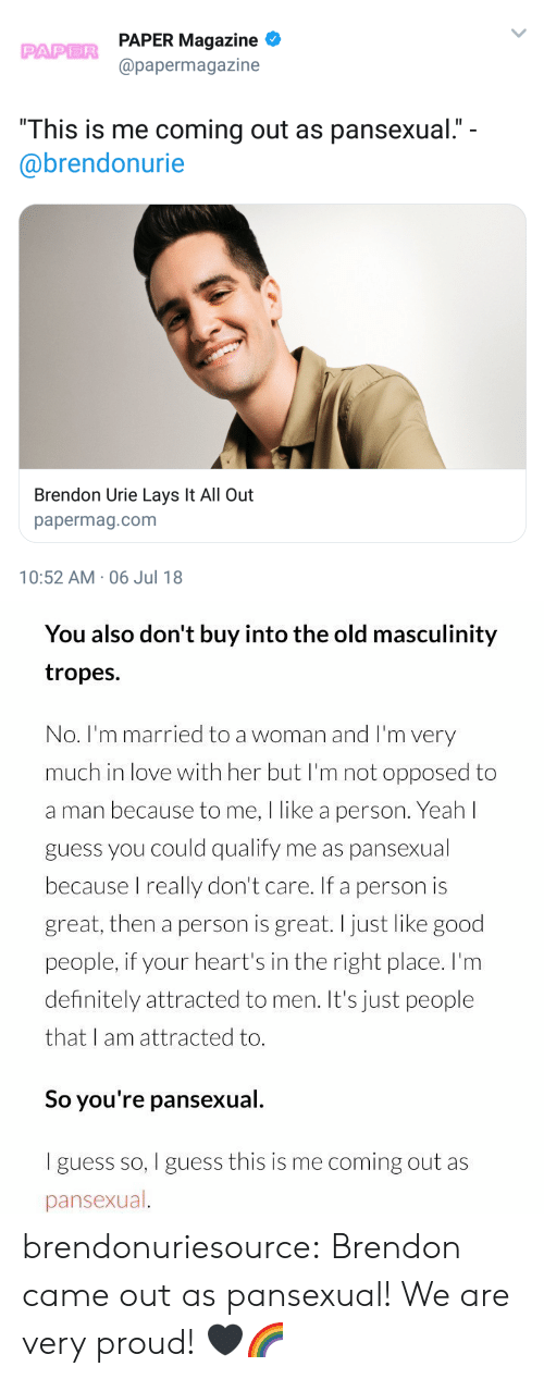 """tropes: PAPER Magazine  @papermagazine  PAPER  """"This is me coming out as pansexual.""""  @brendonurie  Brendon Urie Lays It All Out  papermag.com  10:52 AM-06 Jul 18   You also don't buy into the old masculinity  tropes.  No. I'm married to a woman and I'm very  much in love with her but I'm not opposed to  a man because to me, I like a person. Yeah l  guess you could qualify me as pansexual  because I really don't care. If a person is  great, then a person is great.I just like good  people, if your heart's in the right place. I'm  definitely attracted to men. It's just people  that I am attracted to.  So you're pansexual.  I guess so, I guess this is me coming out as  pansexual brendonuriesource:  Brendon came out as pansexual! We are very proud! 🖤🌈"""