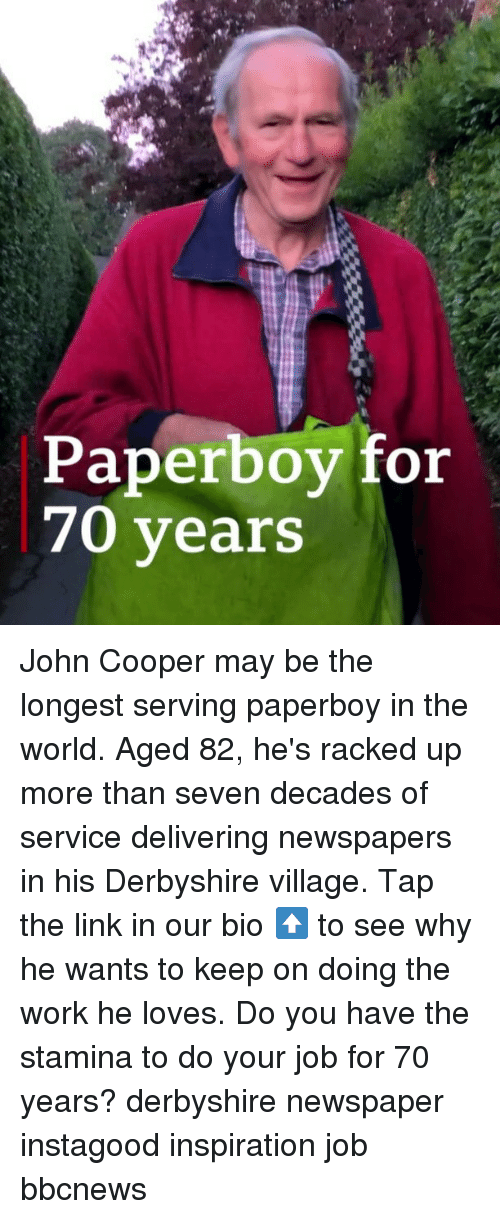 Memes, Work, and Link: Paperboy for  70 years John Cooper may be the longest serving paperboy in the world. Aged 82, he's racked up more than seven decades of service delivering newspapers in his Derbyshire village. Tap the link in our bio ⬆️ to see why he wants to keep on doing the work he loves. Do you have the stamina to do your job for 70 years? derbyshire newspaper instagood inspiration job bbcnews