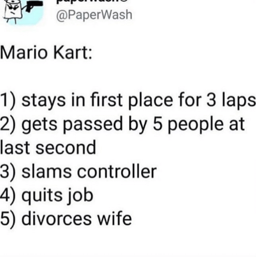 Divorces: @PaperWash  Mario Kart:  1) stays in first place for 3 laps  2) gets passed by 5 people at  last second  3) slams controller  4) quits job  5) divorces wife