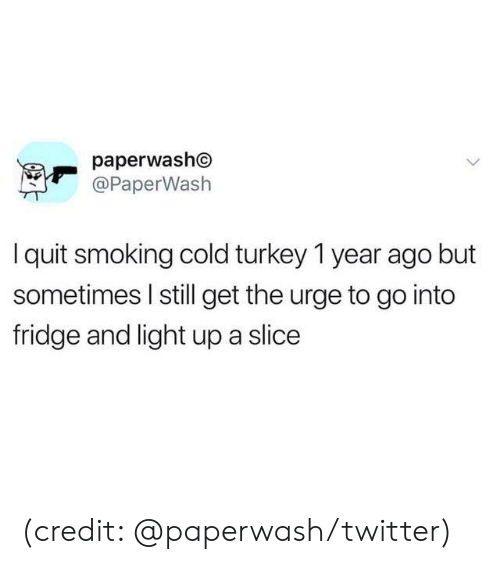 urge: paperwasho  @PaperWash  Iquit smoking cold turkey 1 year ago but  sometimes I still get the urge to go into  fridge and light up a slice (credit: @paperwash/twitter)
