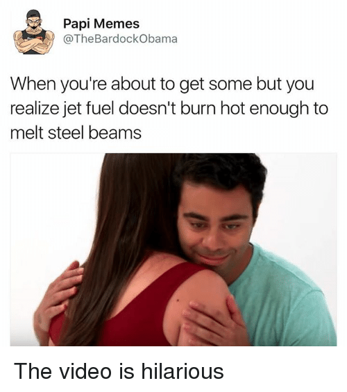 steel beams: Papi Memes  The BardockObama  When you're about to get some but you  realize jet fuel doesn't burn hot enough to  melt steel beams The video is hilarious