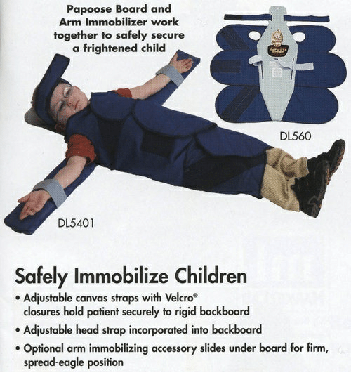 Children, Head, and Papoose: Papoose Board and  Arm Immobilizer work  together to safely secure  a frightened child  DL560  DL5401  Safely Immobilize Children  Adjustable canvas straps with Velcro  closures hold patient securely to rigid backboard  Adjustable head strap incorporated into backboard  Optional arm immobilizing accessory slides under board for firm,  spread-eagle position