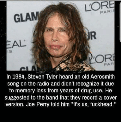 """Steven Tyler: PAR i  GLAM  EAL  DORE  PAR  In 1984, Steven Tyler heard an old Aerosmith  song on the radio and didn't recognize it due  to memory loss from years of drug use. He  suggested to the band that they record a cover  version. Joe Perry told him """"It's us, fuckhead."""""""