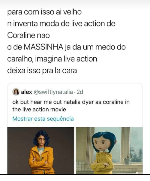 Live, Movie, and Coraline: para com isso ai velho  n inventa moda de live action de  Coraline nao  o de MASSINHA ja da um medo do  caralho, imagina live action  deixa isso pra la cara  alex @swiftlynatalia 2d  ok but hear me out natalia dyer as coraline in  the live action movie  Mostrar esta sequência